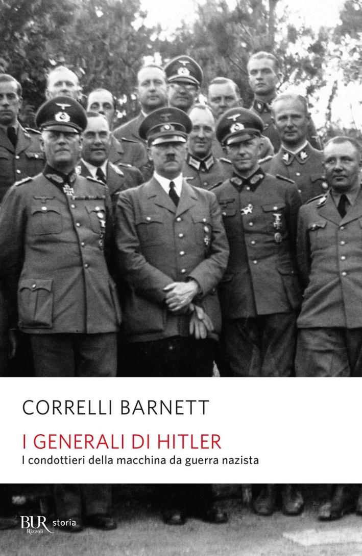 I Generali di Hitler. I Condottieri della Macchina da Guerra Nazista.