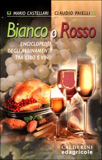 Bianco o rosso. Enciclopedia degli abbinamenti tra cibo e vino