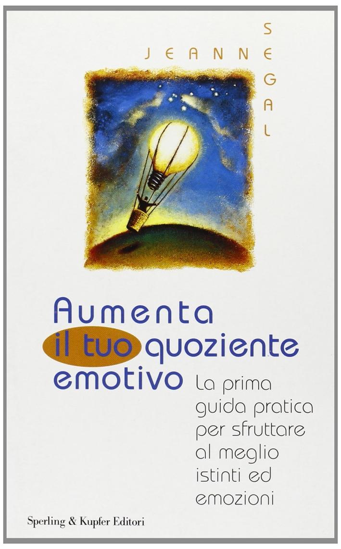 Aumenta il tuo quoziente emotivo. La prima guida pratica per sfruttare al meglio istinti ed emozioni