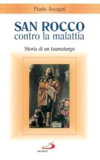 San Rocco contro la malattia. Storia di un taumaturgo