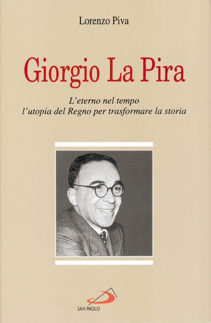 Giorgio La Pira. L'eterno nel tempo, l'utopia del regno per trasformare la storia