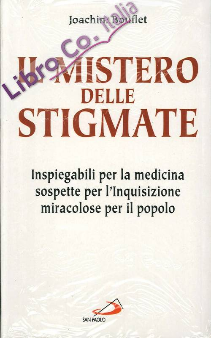 Il Mistero delle Stigmate. Inspiegabili per la Medicina, Sospette per l'Inquisizione, Miracolose per il Popolo