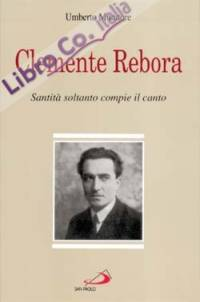 Clemente Rebora. Santità soltanto compie il canto.
