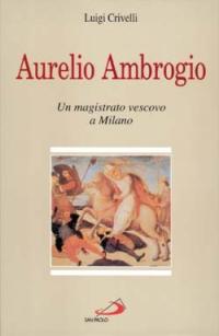 Aurelio Ambrogio. Un magistrato vescovo a Milano.