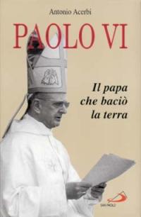 Paolo VI. Il papa che baciò la terra.