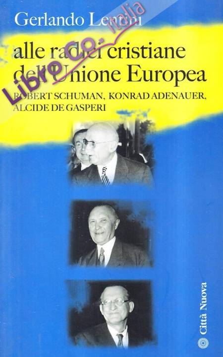 Alle radici cristiane dell'unione europea. Robert Schuman, Konrad Adenauer, Alcide De Gasperi.
