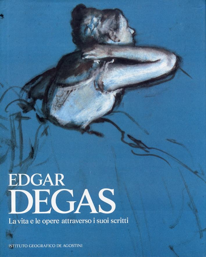 Edgar Degas. La vita e le opere attraverso i suoi scritti