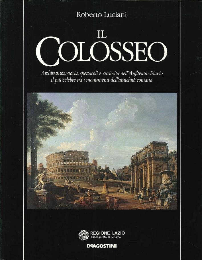 Il Colosseo. Architettura, Storia, Spettacoli e Curiosità dell'Anfiteatro Flavio, il più Celebre tra i Monumenti dell'Antichità Romana