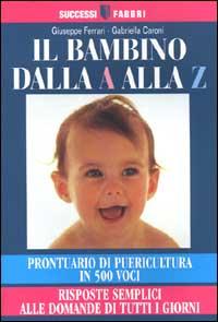 Il bambino dalla A alla Z. Prontuario di puericultura in 500 voci. Risposte semplici alle domande di tutti i giorni.
