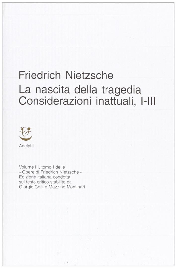 Opere Complete. Vol. 3: la Nascita della tragedia-Considerazioni Inattuali (I-III)