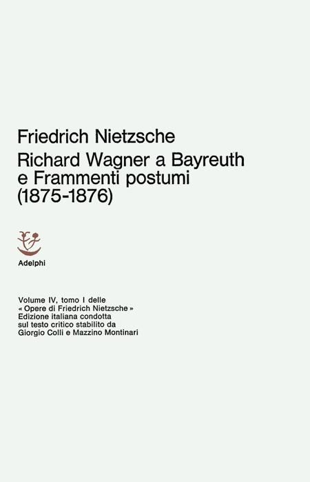 Opere Complete. Vol. 4: Richard Wagner a Bayreuth-Considerazioni Inattuali (IV)-Frammenti Postumi (1875-1876)