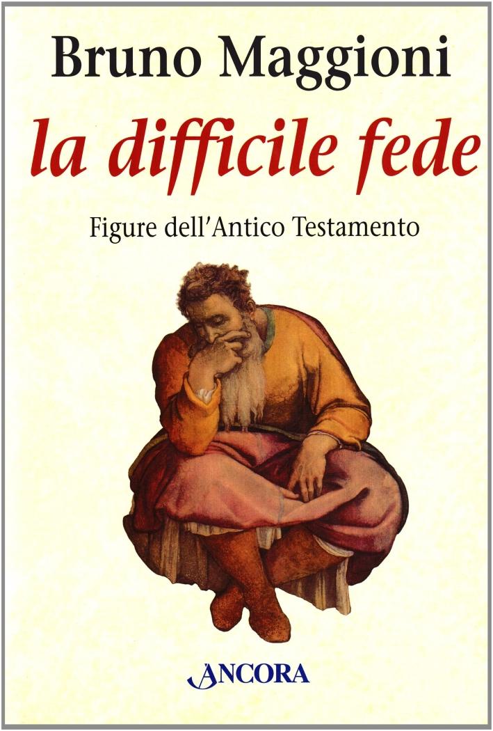 La difficile fede. Figure dell'Antico Testamento. Dai patriarchi all'esilio