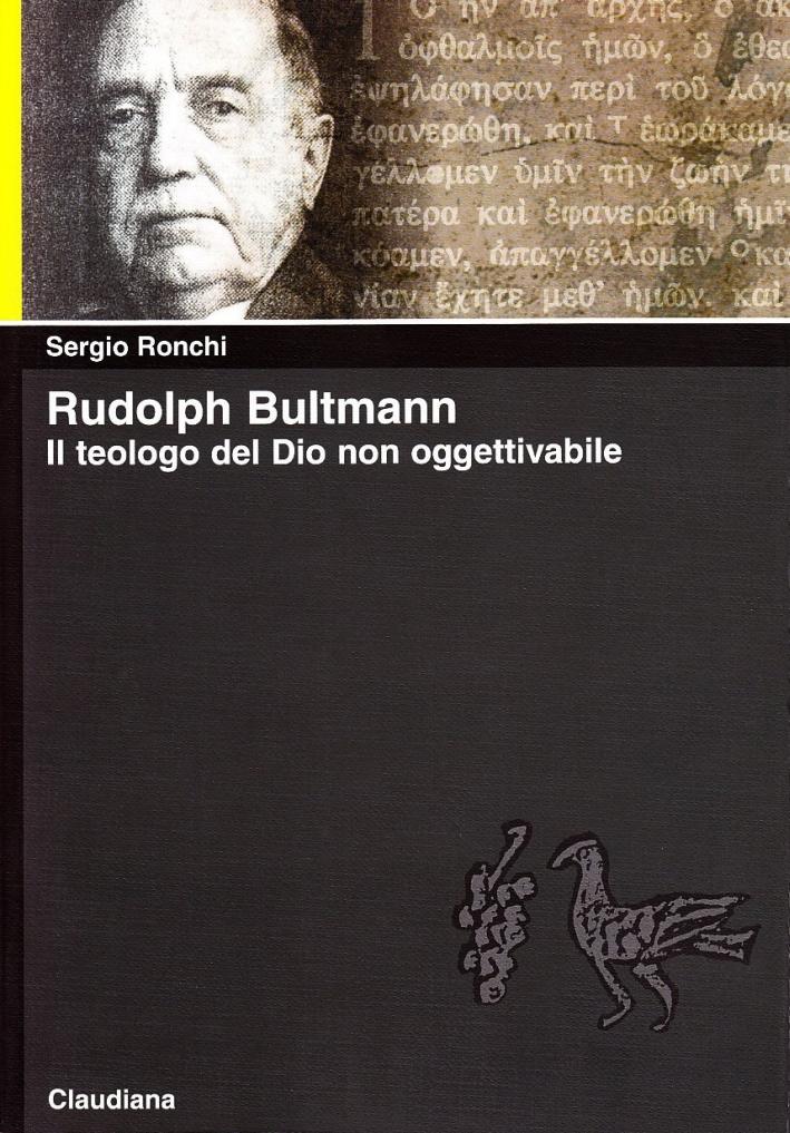 Rudolph Bultmann. Il teologo del Dio non oggettivabile