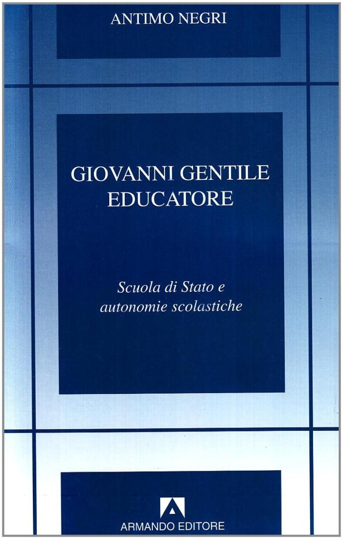 Giovanni Gentile educatore. Scuola di Stato e autonomie scolastiche