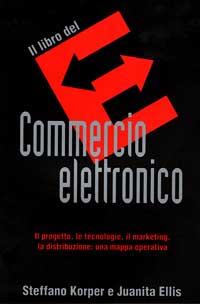 Il libro del commercio elettronico. Il progetto, le tecnologie, il marketing, la distribuzione: una mappa operativa