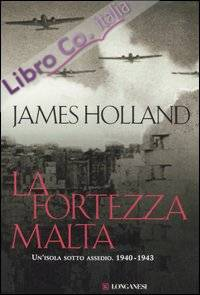 La fortezza Malta. Un'isola sotto assedio. 1940-1943