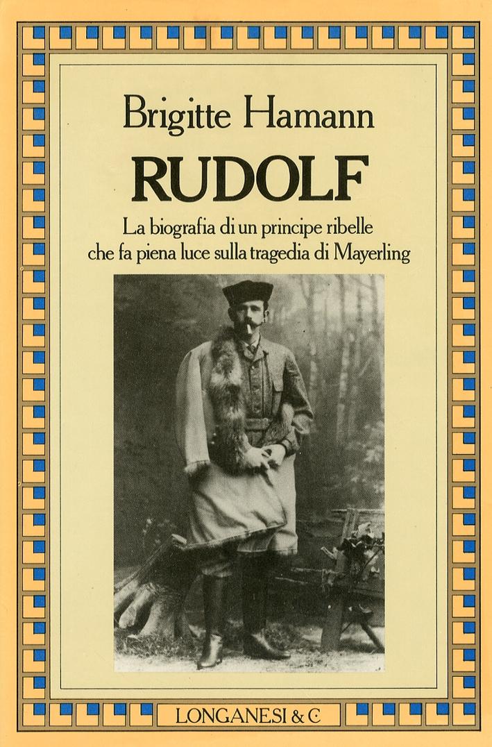 Rudolf. La Biografia di un Principe Ribelle che Fa Piena Luce sulla Tragedia di Mayerling