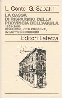 La Cassa di Risparmio della Provincia dell'Aquila. 1859-2009. Risparmio, Ceti Dirigenti, Sviluppo Economico