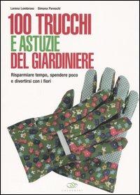 100 trucchi e astuzie del giardiniere. Risparmiare tempo, spendere poco e divertirsi con i fiori