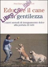 Educare il cane con gentilezza. I nuovi metodi di insegnamento dolce alla portata di tutti