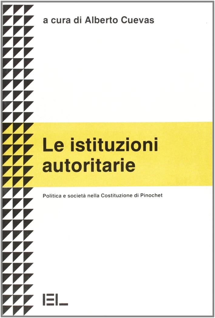 Le istituzioni autoritarie. Politica e società nella costituzione di Pinochet.