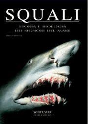 Squali. Storia e biologia dei signori del mare. Ediz. illustrata