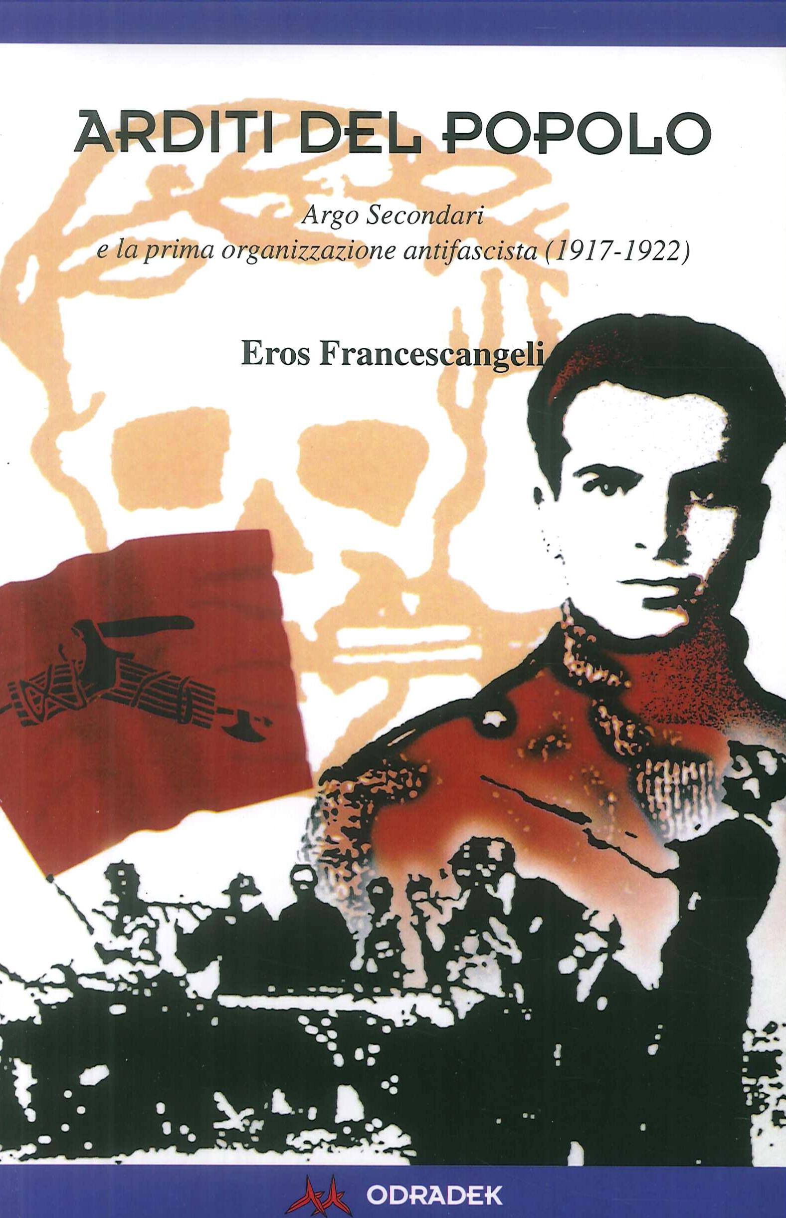 Arditi del popolo. Argo Secondari e la prima organizzazione antifascista (1917-1922)