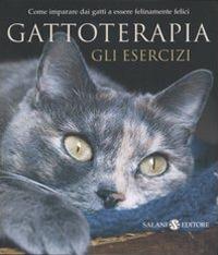 Gattoterapia. Gli esercizi. Come imparare dai gatti a essere felinamente felici