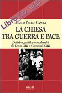 La Chiesa tra guerra e pace. Dottrina, politica e modernità da Leone XIII a Giovanni XXIII