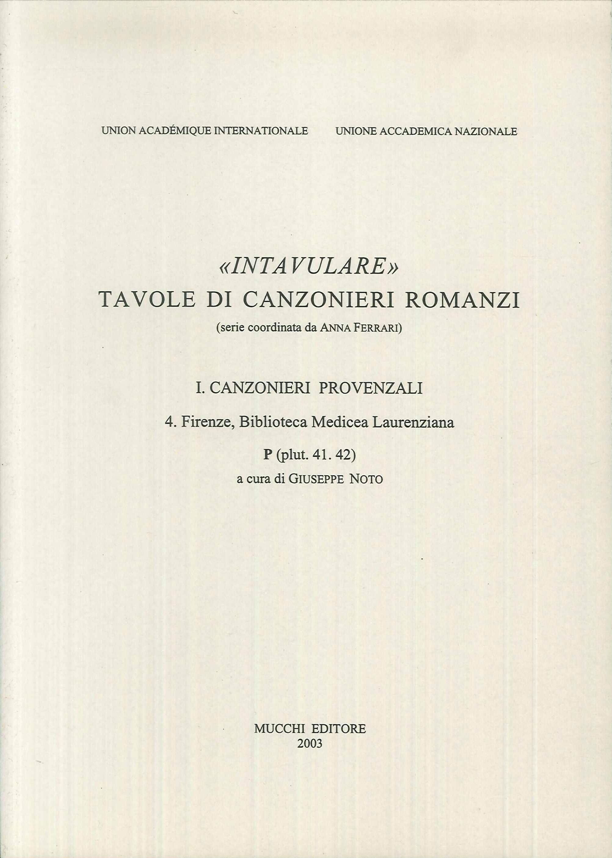 Intavulare. Tavole di Canzonieri Romanzi. Canzonieri Provenzali. Vol. 4: Firenze, Biblioteca Medicea Laurenziana. P (Plut. 41.42)