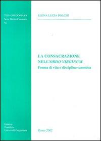 La consacrazione nell'Ordo Virginum. Forma di vita e disciplina canonica
