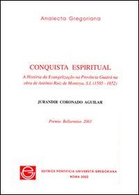 Conquista espiritual. A história da evangelizacão na provincia Guairà na obra de Antônio Ruiz de Montoya, s.i. (1585-1652)
