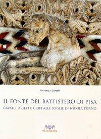 Il Fonte del Battistero di Pisa. Cavalli, arieti e grifi alle soglie di Nicola Pisano