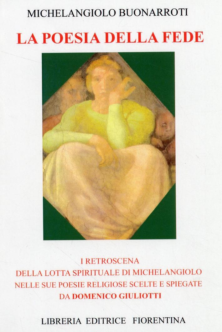 La poesia della fede. I retroscena della lotta spirituale di Michelangiolo nelle sue poesie religiose scelte e spiegate da Domenico Giuliotti