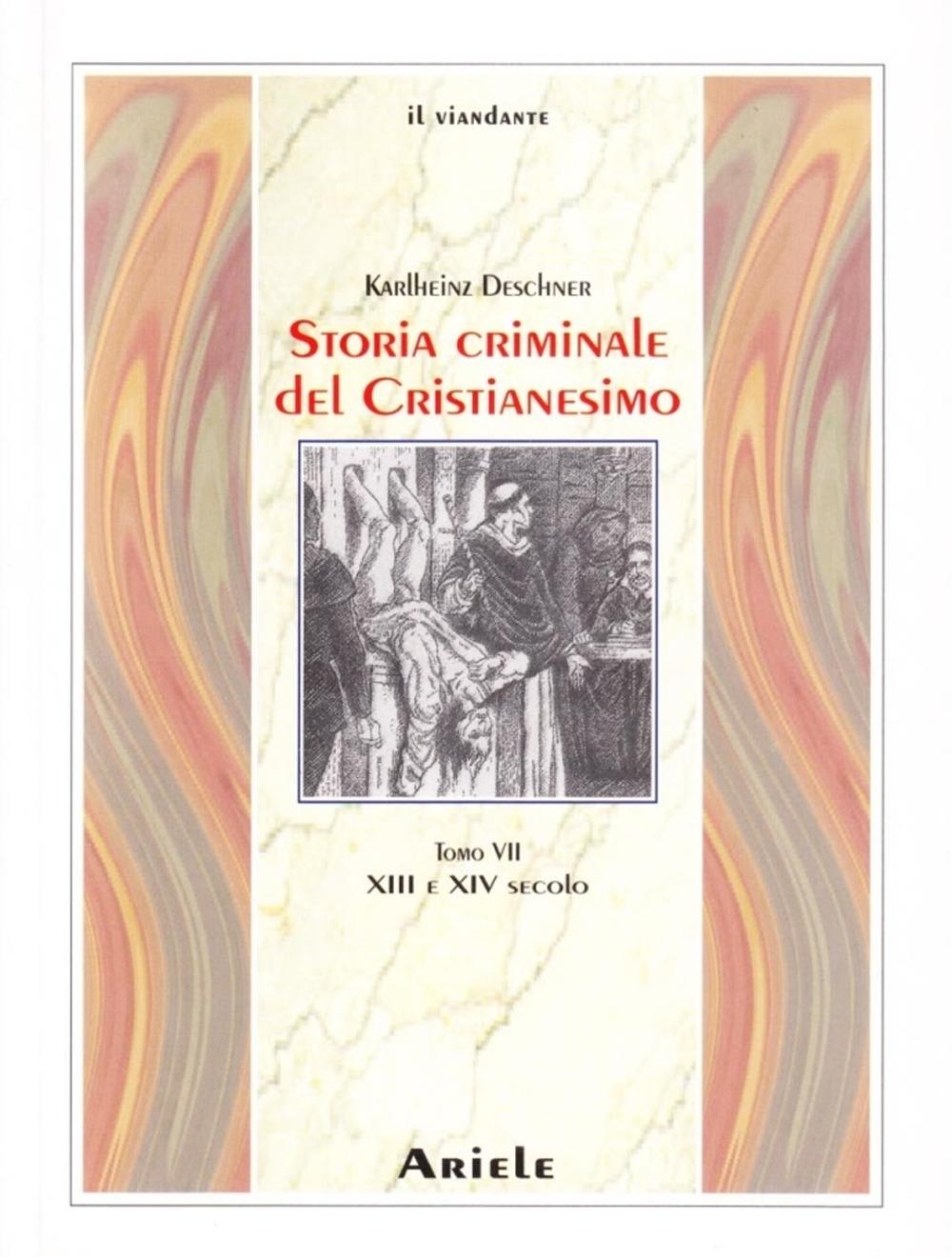 Storia Criminale del Cristianesimo. Tomo 7. XIII e XIV Secolo. dall'Imperatore Enrico VI (1190) all'Imperatore Ludovico IV di Baviera (1347)
