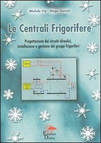 Le centrali frigorifere. Progettazione dei circuiti idraulici, installazione e gestione dei gruppi frigoriferi.