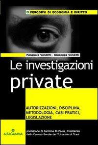 Le investigazioni private. Autorizzazioni, disciplina, metodologia, casi pratici, legislazione