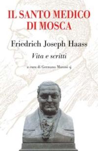 Il santo medico di Mosca. Friedrich Joseph Haass. Vita e scritti
