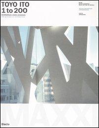 Toyo Ito. 1 to 200. Architettura come processo-The process in architecture. Catalogo della mostra (Roma, 8 ottobre 2005-8 gennaio 2006). Ediz. bilingue