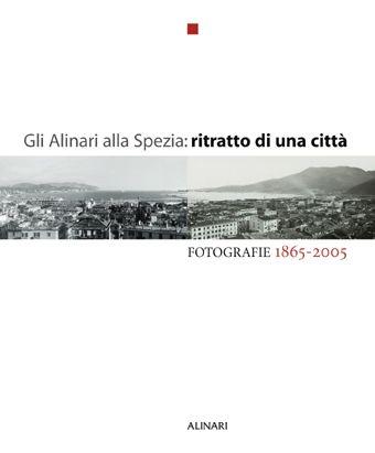Gli Alinari alla Spezia: ritratto di una città. Fotografie 1865-2005. Ediz. illustrata