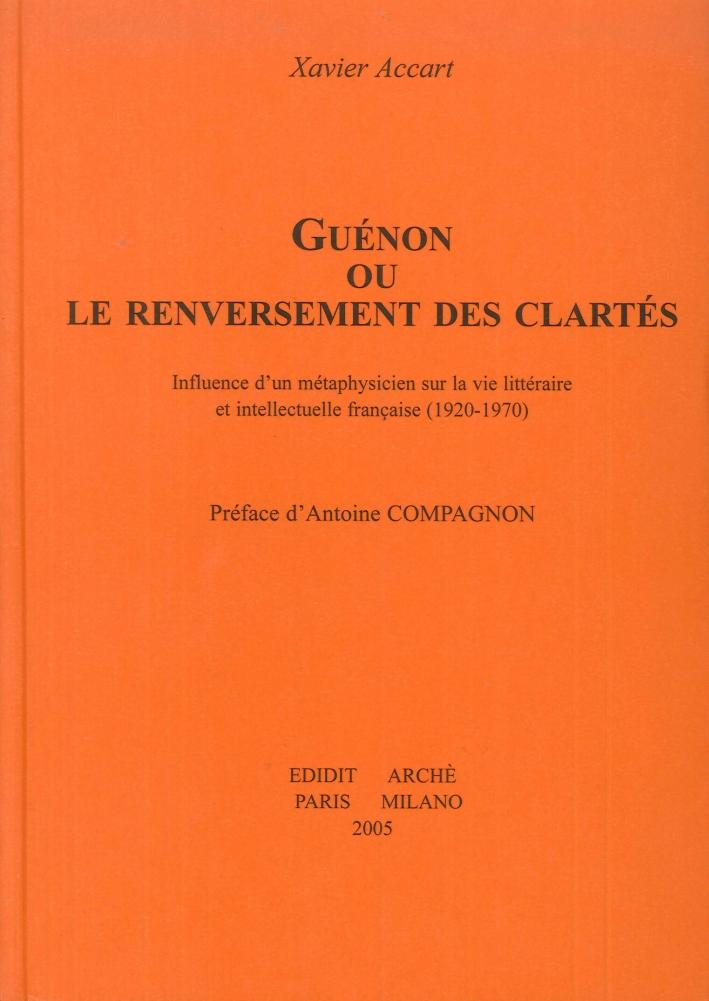 Guènon ou Le Renversement des clartés. Influence d'un métaphysicien sur la vie littéraire et intellectuelle française (1920-1970)