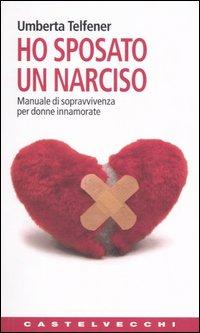 Ho sposato un narciso. Manuale di sopravvivenza per donne innamorate.