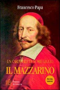 Un cardinale di nome Giulio il Mazzarino. Una documentata ed intrigante biografia di un grande uomo politico