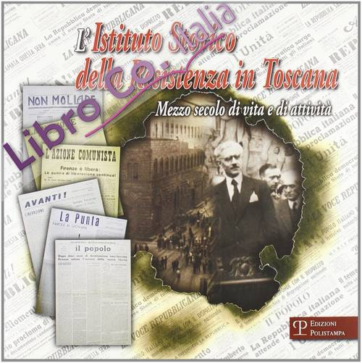 Istituto storico della Resistenza in Toscana. Mezzo secolo di vita e attività