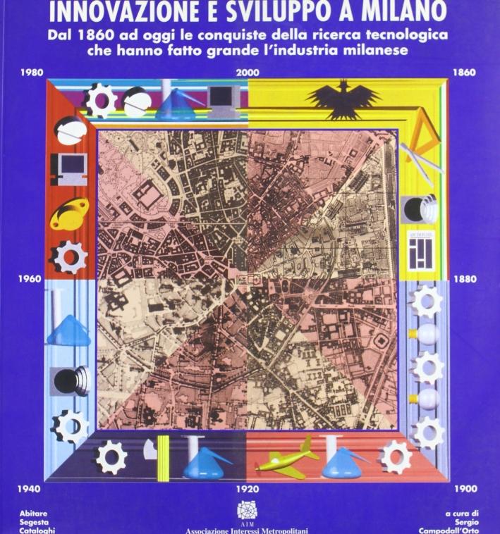 Innovazione e sviluppo a Milano. Dal 1860 ad oggi le conquiste della ricerca tecnologica che hanno fatto grande l'industria milanese.