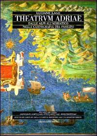 Theatrum Adriae. Dalle Alpi all'Adriatico nella cartografia del passato