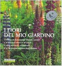 Fiori del Mio Giardino. Erbacee Da Fiore Annuali, Biennali e Perenni