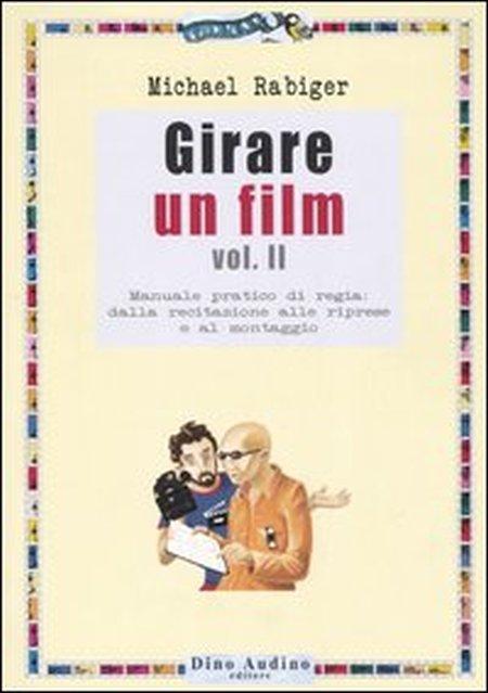 Girare un film. Vol. 2: Manuale pratico di regia: dalla recitazione alle riprese e al montaggio.