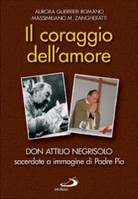 Il coraggio dell'amore. Don Attilio Negrisolo, sacerdote a immagine di padre Pio