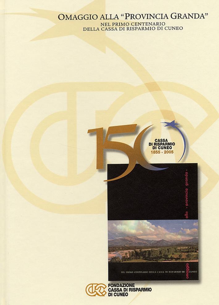 150 anni della Cassa di Risparmio di Cuneo. 1855-2005. Cinquant'anni di Impegno e Sviluppo per la Provincia Granda. Omaggio alla